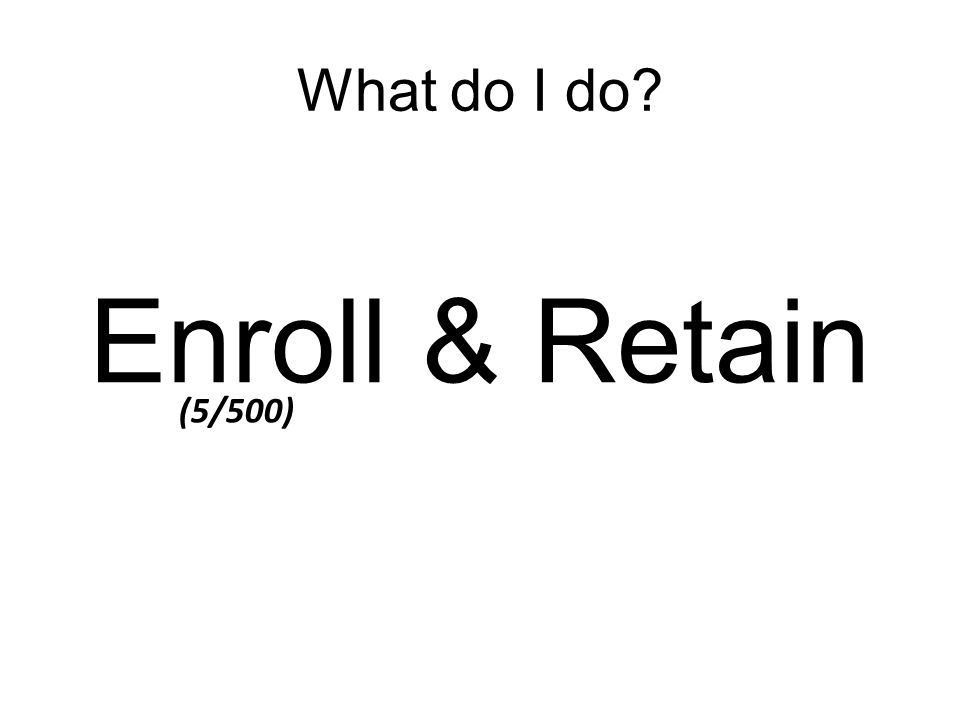 What do I do Enroll & Retain (5/500)