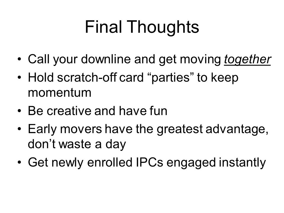 Final Thoughts Call your downline and get moving together Hold scratch-off card parties to keep momentum Be creative and have fun Early movers have the greatest advantage, don't waste a day Get newly enrolled IPCs engaged instantly