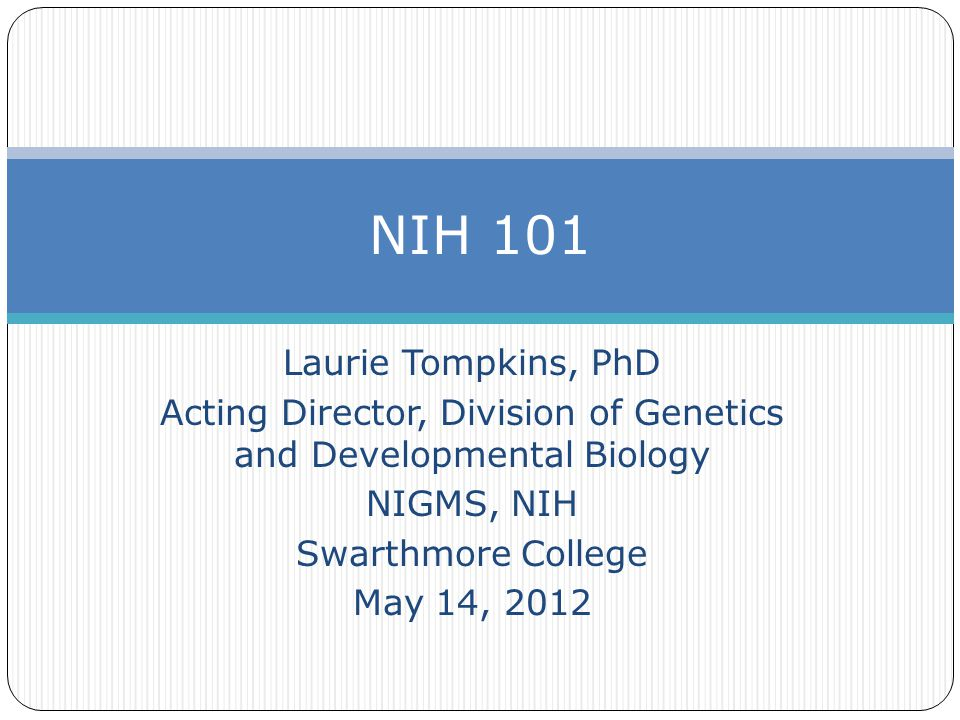 Laurie Tompkins, PhD Acting Director, Division of Genetics and Developmental Biology NIGMS, NIH Swarthmore College May 14, 2012 NIH 101