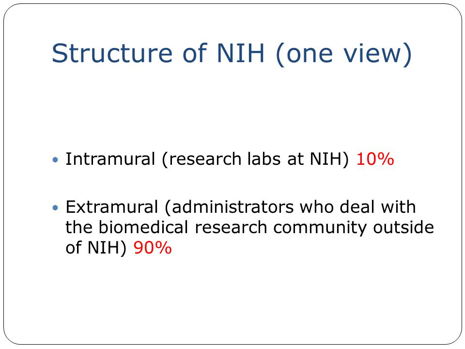 Structure of NIH (one view) Intramural (research labs at NIH) 10% Extramural (administrators who deal with the biomedical research community outside of NIH) 90%