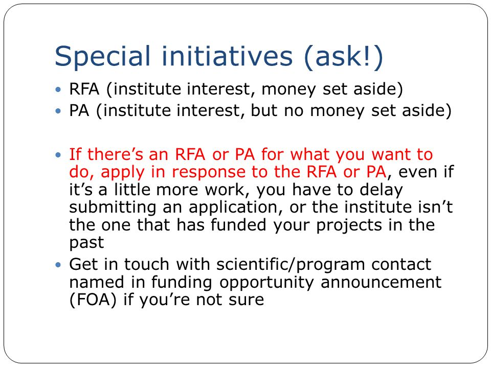 Special initiatives (ask!) RFA (institute interest, money set aside) PA (institute interest, but no money set aside) If there's an RFA or PA for what you want to do, apply in response to the RFA or PA, even if it's a little more work, you have to delay submitting an application, or the institute isn't the one that has funded your projects in the past Get in touch with scientific/program contact named in funding opportunity announcement (FOA) if you're not sure