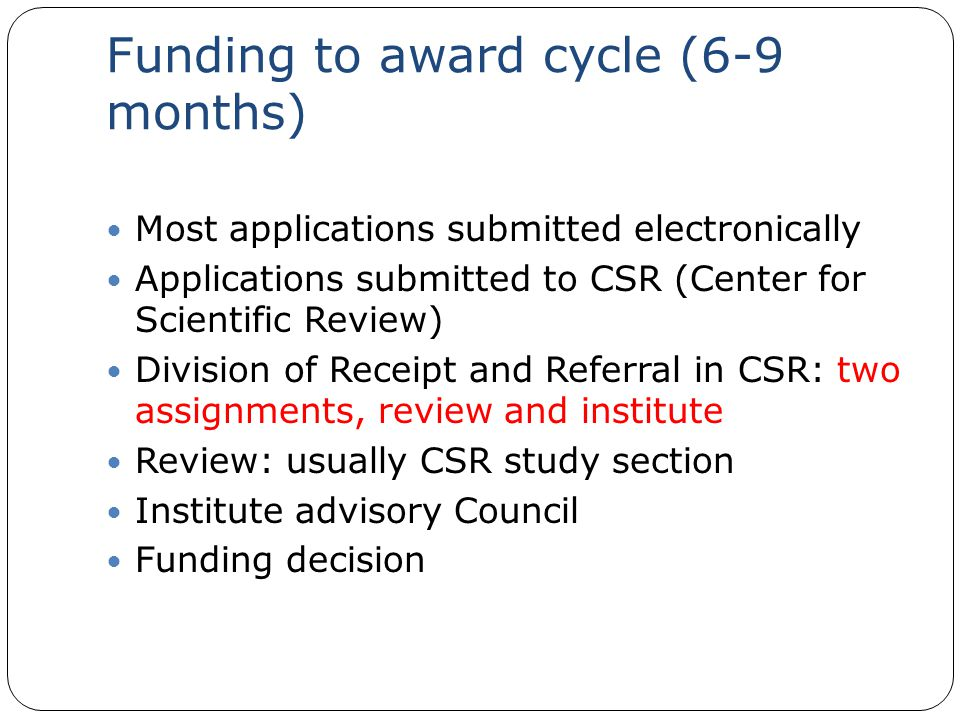 Funding to award cycle (6-9 months) Most applications submitted electronically Applications submitted to CSR (Center for Scientific Review) Division of Receipt and Referral in CSR: two assignments, review and institute Review: usually CSR study section Institute advisory Council Funding decision