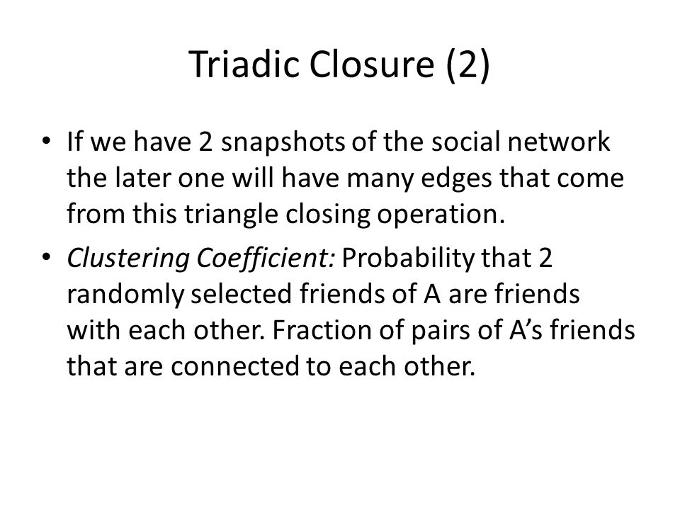 Triadic Closure (2) If we have 2 snapshots of the social network the later one will have many edges that come from this triangle closing operation. Cl