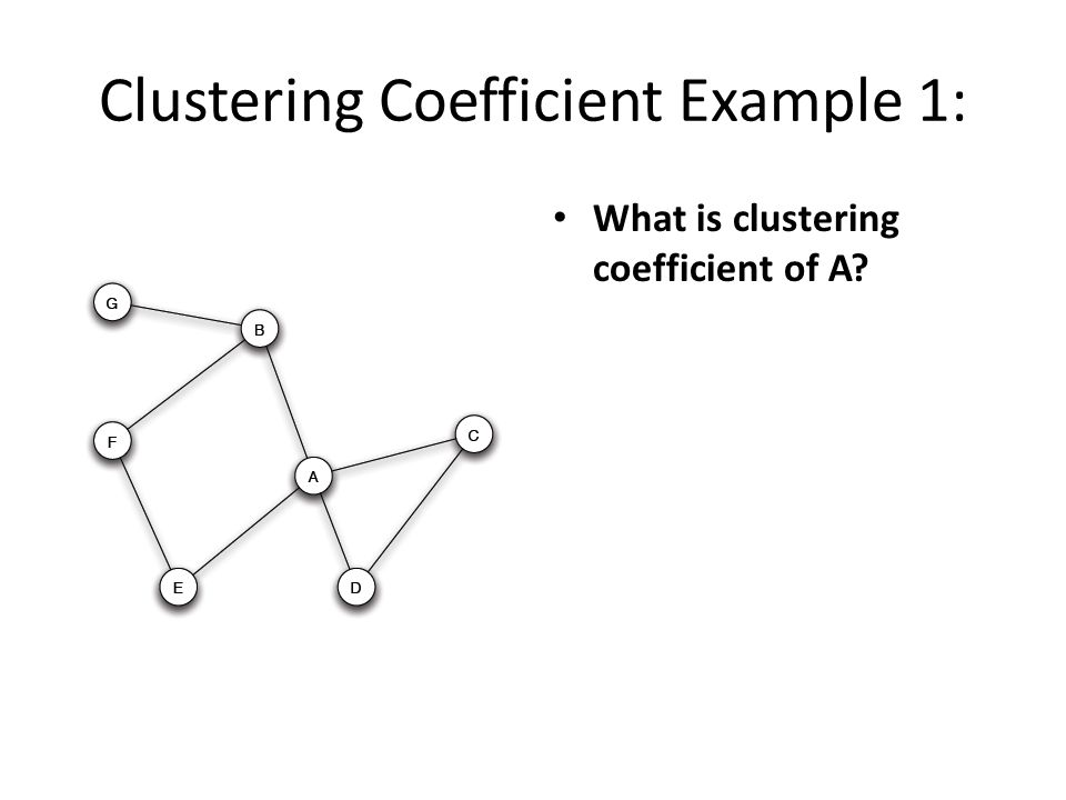 Clustering Coefficient Example 1: What is clustering coefficient of A?