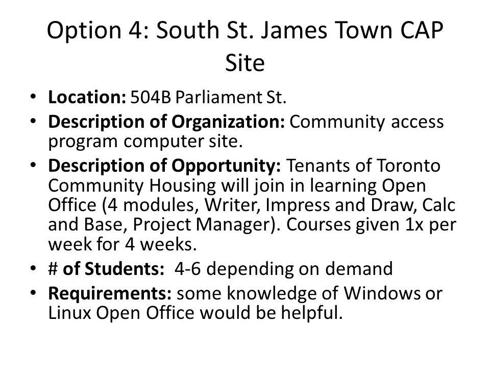Option 4: South St. James Town CAP Site Location: 504B Parliament St. Description of Organization: Community access program computer site. Description
