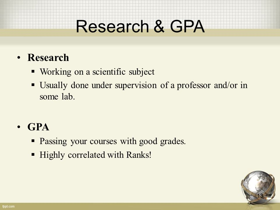 Research & GPA Research  Working on a scientific subject  Usually done under supervision of a professor and/or in some lab. GPA  Passing your cours