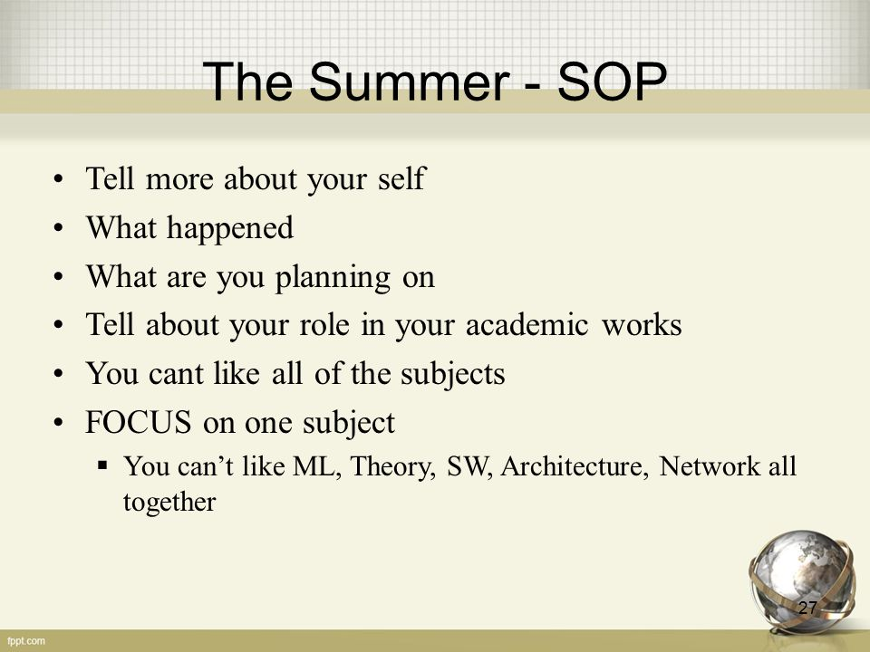 The Summer - SOP Tell more about your self What happened What are you planning on Tell about your role in your academic works You cant like all of the subjects FOCUS on one subject  You can't like ML, Theory, SW, Architecture, Network all together 27
