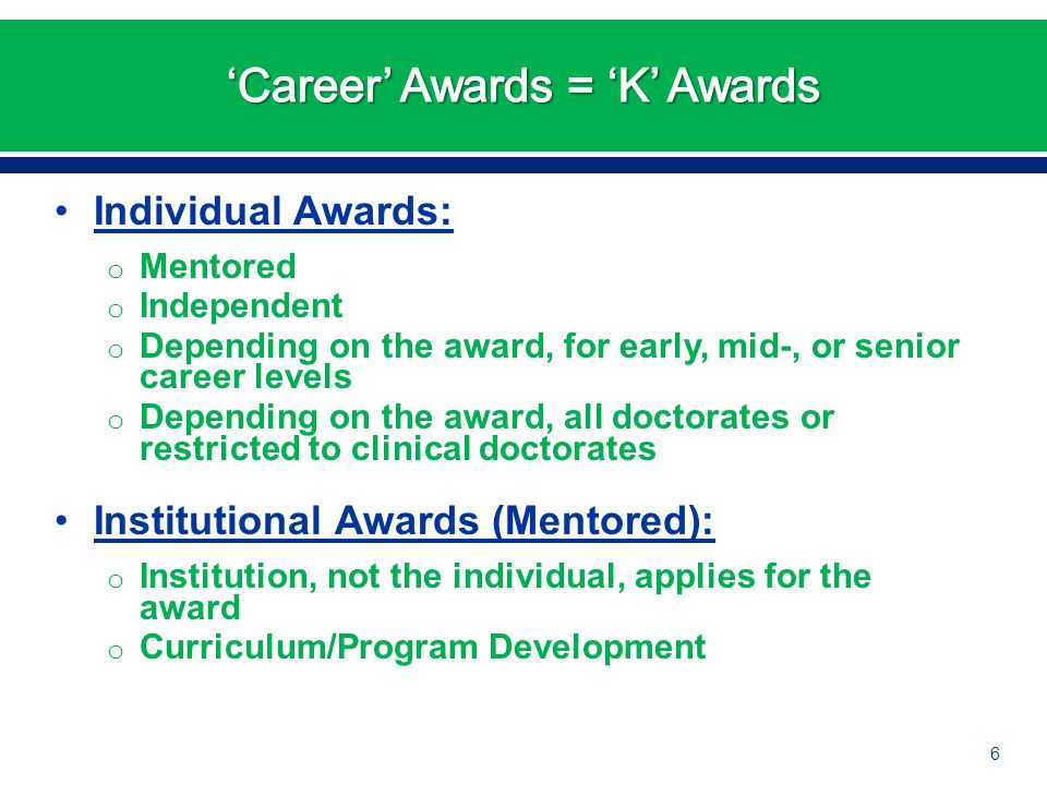 Individual Awards: o Mentored o Independent o Depending on the award, for early, mid-, or senior career levels o Depending on the award, all doctorate
