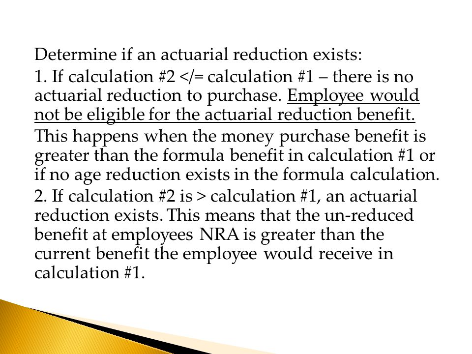 Determine if an actuarial reduction exists: 1. If calculation #2 </= calculation #1 – there is no actuarial reduction to purchase. Employee would not