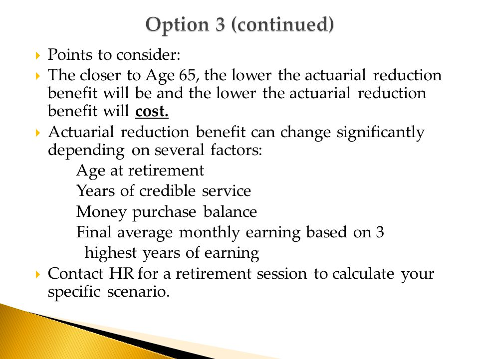  Points to consider:  The closer to Age 65, the lower the actuarial reduction benefit will be and the lower the actuarial reduction benefit will cost.