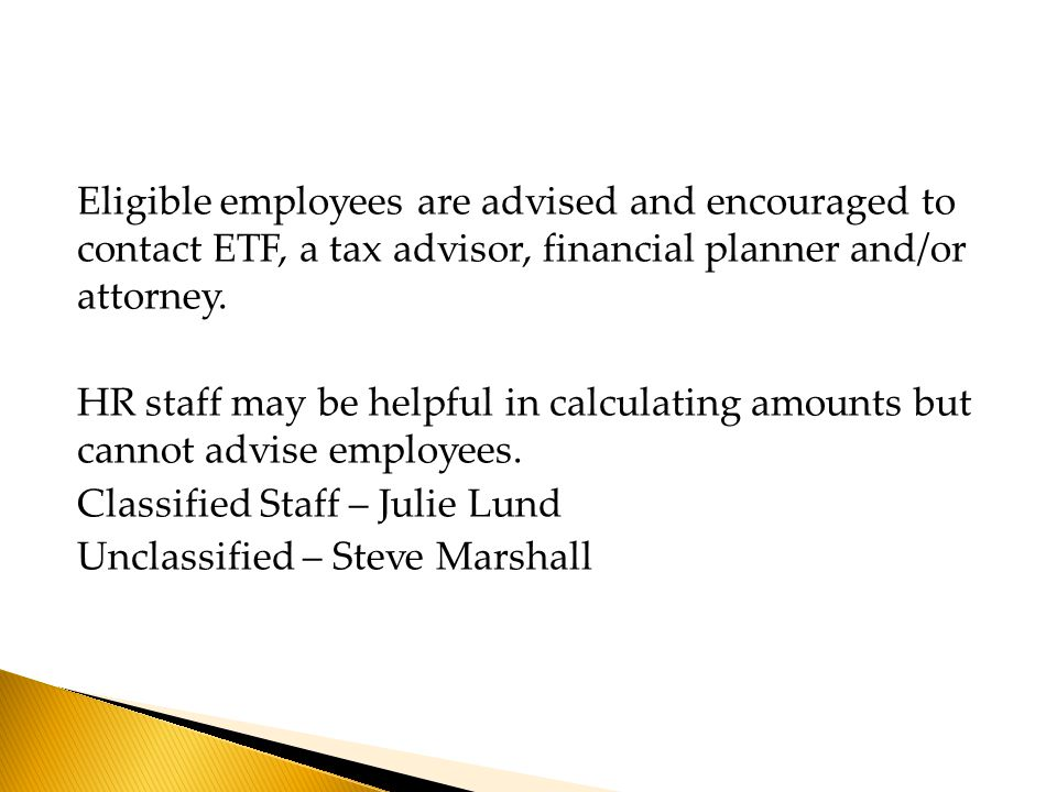 Eligible employees are advised and encouraged to contact ETF, a tax advisor, financial planner and/or attorney.