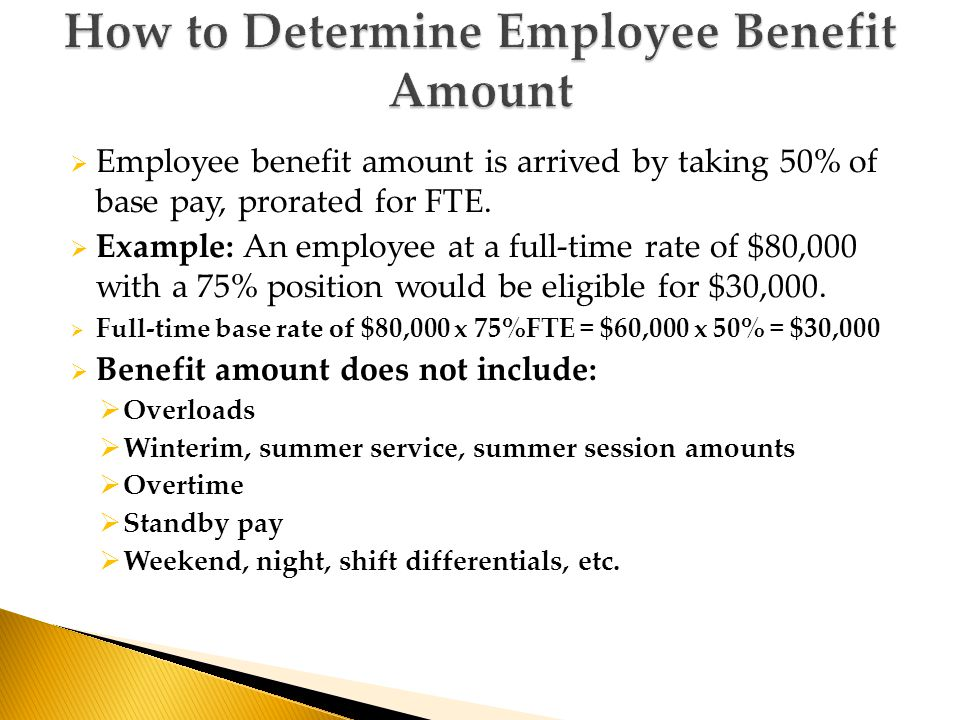  Employee benefit amount is arrived by taking 50% of base pay, prorated for FTE.  Example: An employee at a full-time rate of $80,000 with a 75% pos