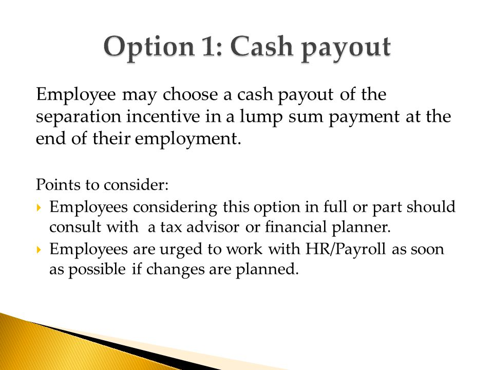 Employee may choose a cash payout of the separation incentive in a lump sum payment at the end of their employment. Points to consider:  Employees co