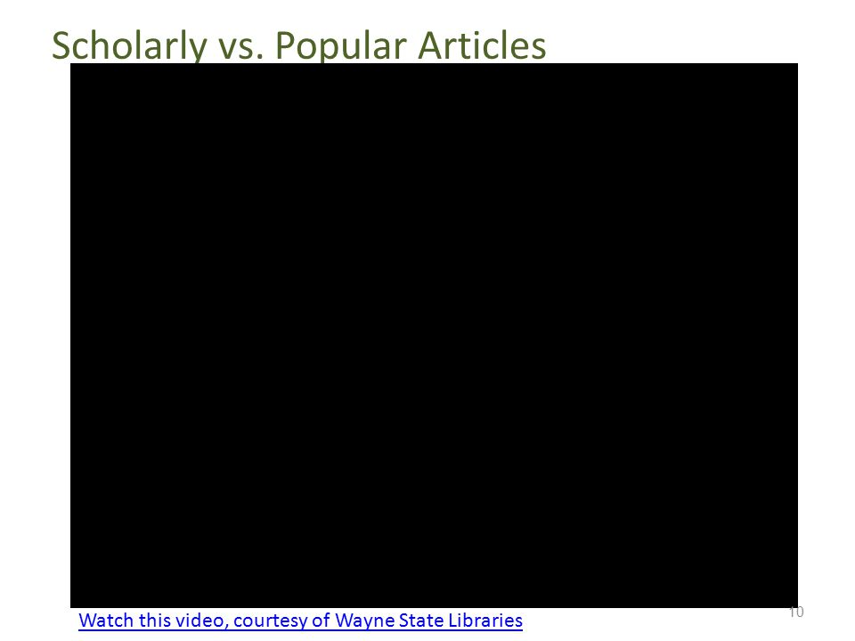 Scholarly vs. Popular Articles 10 Watch this video, courtesy of Wayne State LibrariesWatch this video, courtesy of Wayne State Libraries