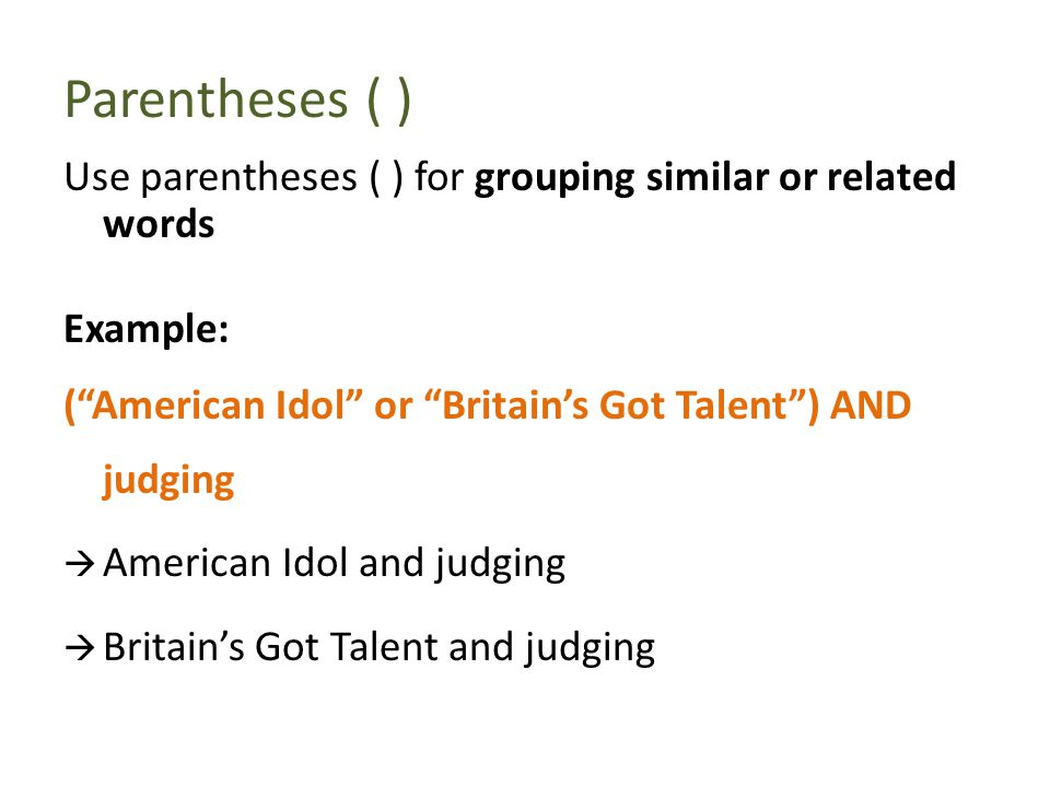 Parentheses ( ) Use parentheses ( ) for grouping similar or related words Example: ( American Idol or Britain's Got Talent ) AND judging  American Idol and judging  Britain's Got Talent and judging