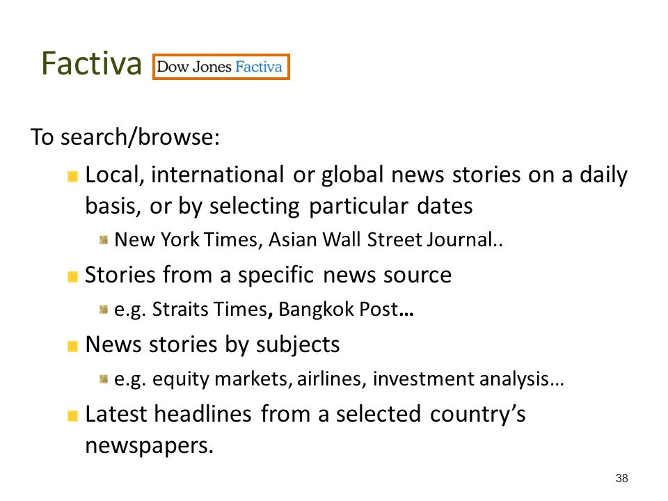 Factiva To search/browse: Local, international or global news stories on a daily basis, or by selecting particular dates New York Times, Asian Wall Street Journal..