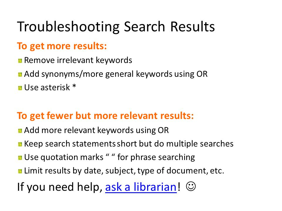 Troubleshooting Search Results To get more results: Remove irrelevant keywords Add synonyms/more general keywords using OR Use asterisk * To get fewer but more relevant results: Add more relevant keywords using OR Keep search statements short but do multiple searches Use quotation marks for phrase searching Limit results by date, subject, type of document, etc.