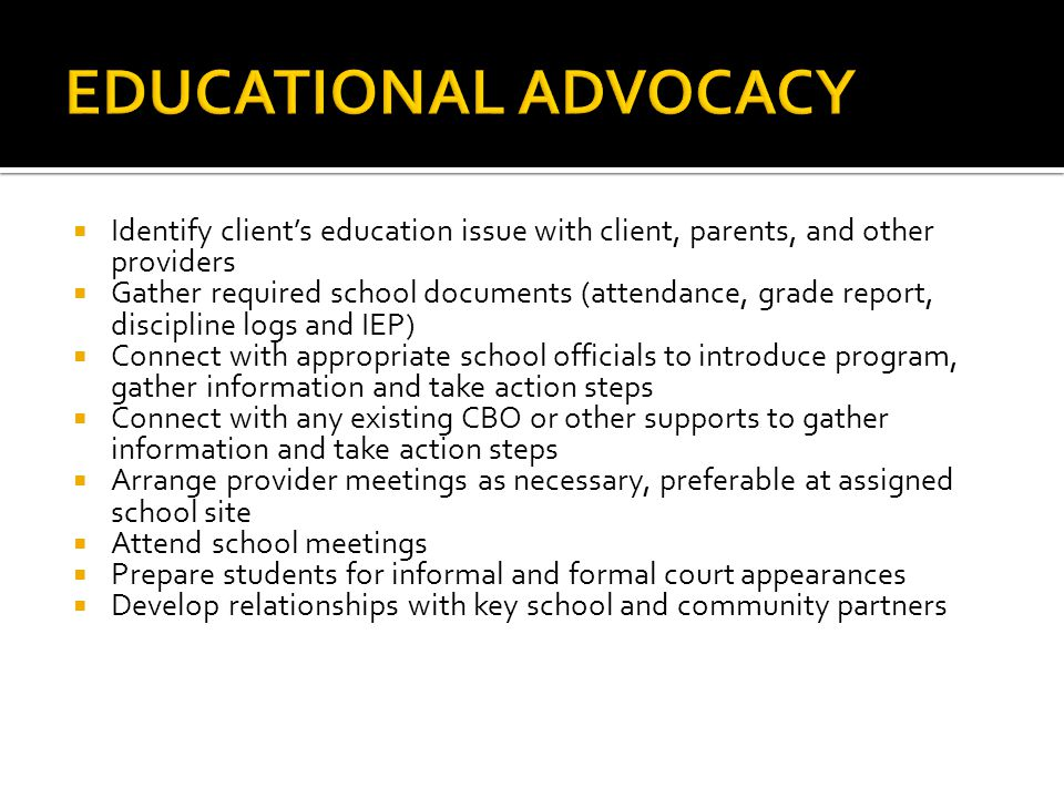  Identify client's education issue with client, parents, and other providers  Gather required school documents (attendance, grade report, discipline logs and IEP)  Connect with appropriate school officials to introduce program, gather information and take action steps  Connect with any existing CBO or other supports to gather information and take action steps  Arrange provider meetings as necessary, preferable at assigned school site  Attend school meetings  Prepare students for informal and formal court appearances  Develop relationships with key school and community partners