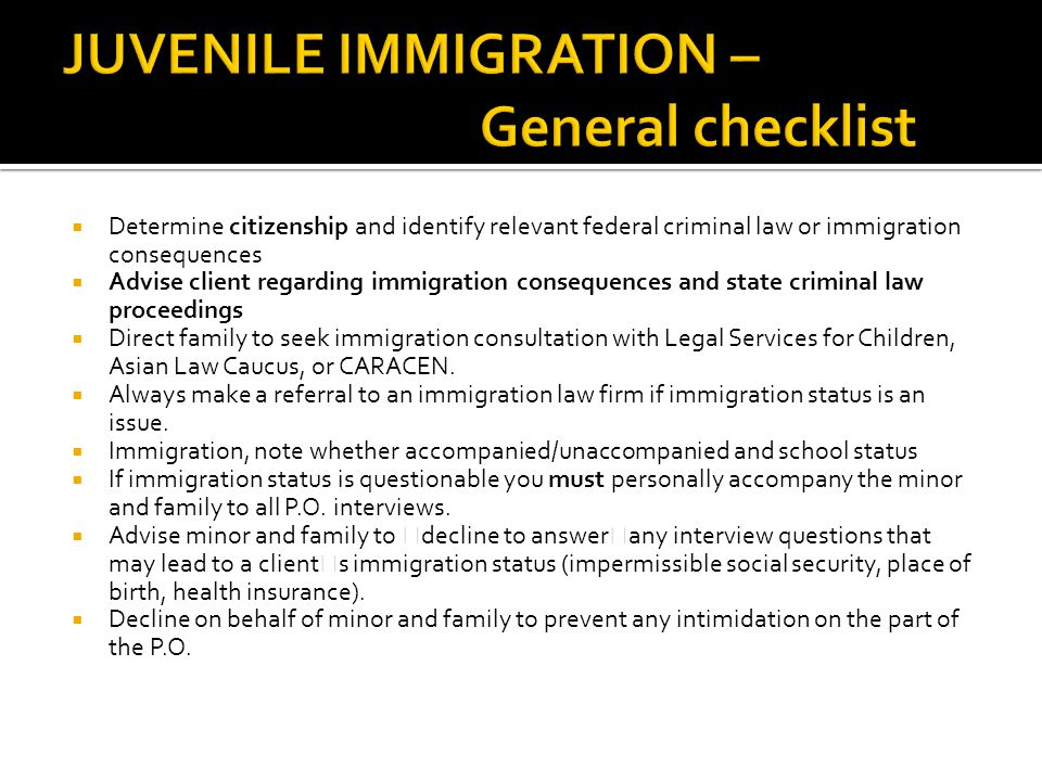  Determine citizenship and identify relevant federal criminal law or immigration consequences  Advise client regarding immigration consequences and state criminal law proceedings  Direct family to seek immigration consultation with Legal Services for Children, Asian Law Caucus, or CARACEN.