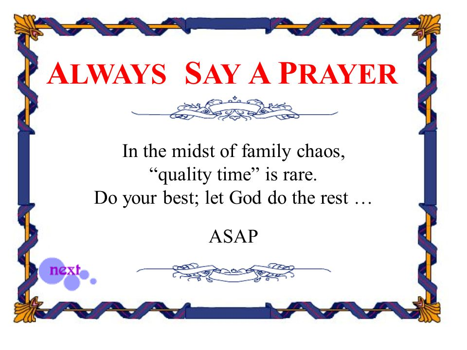 "A LWAYS S AY A P RAYER In the midst of family chaos, ""quality time"" is rare. Do your best; let God do the rest … ASAP"
