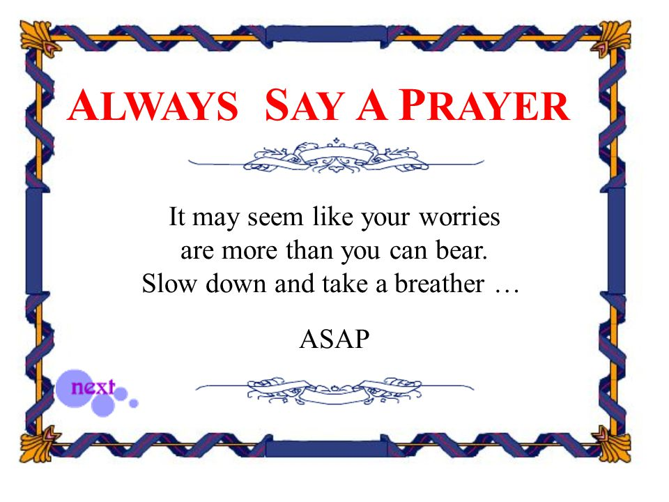 A LWAYS S AY A P RAYER It may seem like your worries are more than you can bear. Slow down and take a breather … ASAP