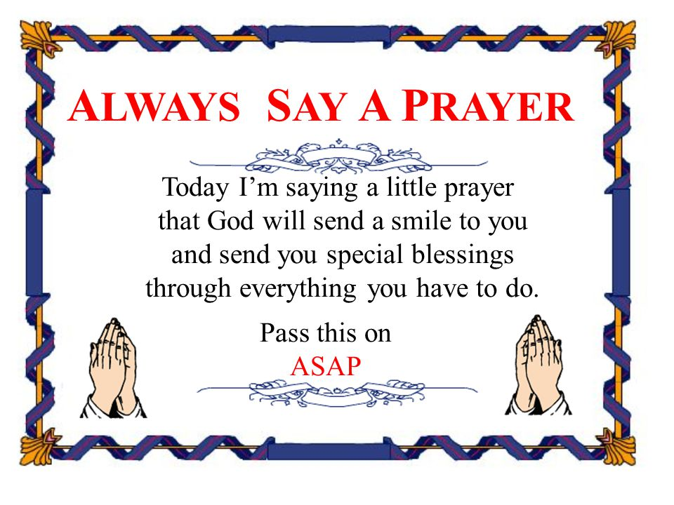 A LWAYS S AY A P RAYER Today I'm saying a little prayer that God will send a smile to you and send you special blessings through everything you have t