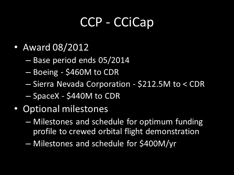 CCP - CCiCap Award 08/2012 – Base period ends 05/2014 – Boeing - $460M to CDR – Sierra Nevada Corporation - $212.5M to < CDR – SpaceX - $440M to CDR Optional milestones – Milestones and schedule for optimum funding profile to crewed orbital flight demonstration – Milestones and schedule for $400M/yr