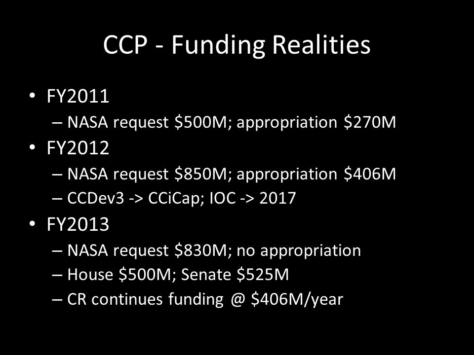 CCP - Funding Realities FY2011 – NASA request $500M; appropriation $270M FY2012 – NASA request $850M; appropriation $406M – CCDev3 -> CCiCap; IOC -> 2017 FY2013 – NASA request $830M; no appropriation – House $500M; Senate $525M – CR continues funding @ $406M/year