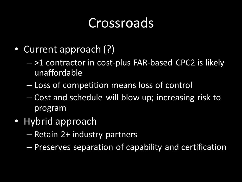 Crossroads Current approach ( ) – >1 contractor in cost-plus FAR-based CPC2 is likely unaffordable – Loss of competition means loss of control – Cost and schedule will blow up; increasing risk to program Hybrid approach – Retain 2+ industry partners – Preserves separation of capability and certification
