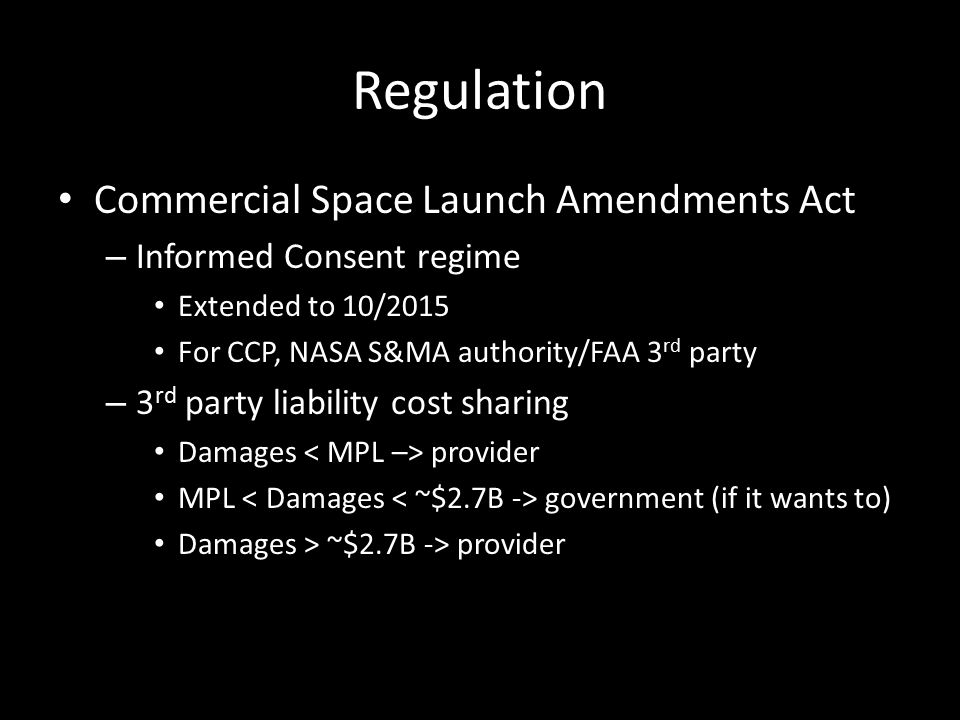Regulation Commercial Space Launch Amendments Act – Informed Consent regime Extended to 10/2015 For CCP, NASA S&MA authority/FAA 3 rd party – 3 rd party liability cost sharing Damages provider MPL government (if it wants to) Damages > ~$2.7B -> provider