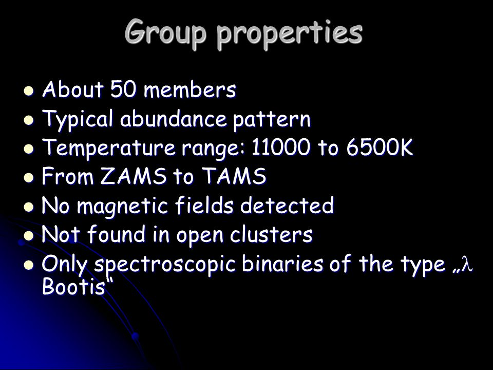 "Group properties About 50 members About 50 members Typical abundance pattern Typical abundance pattern Temperature range: 11000 to 6500K Temperature range: 11000 to 6500K From ZAMS to TAMS From ZAMS to TAMS No magnetic fields detected No magnetic fields detected Not found in open clusters Not found in open clusters Only spectroscopic binaries of the type "" Bootis Only spectroscopic binaries of the type "" Bootis"