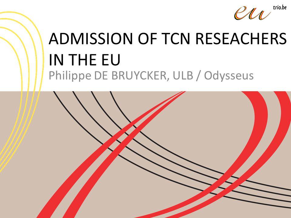 ADMISSION OF TCN RESEACHERS IN THE EU Philippe DE BRUYCKER, ULB / Odysseus