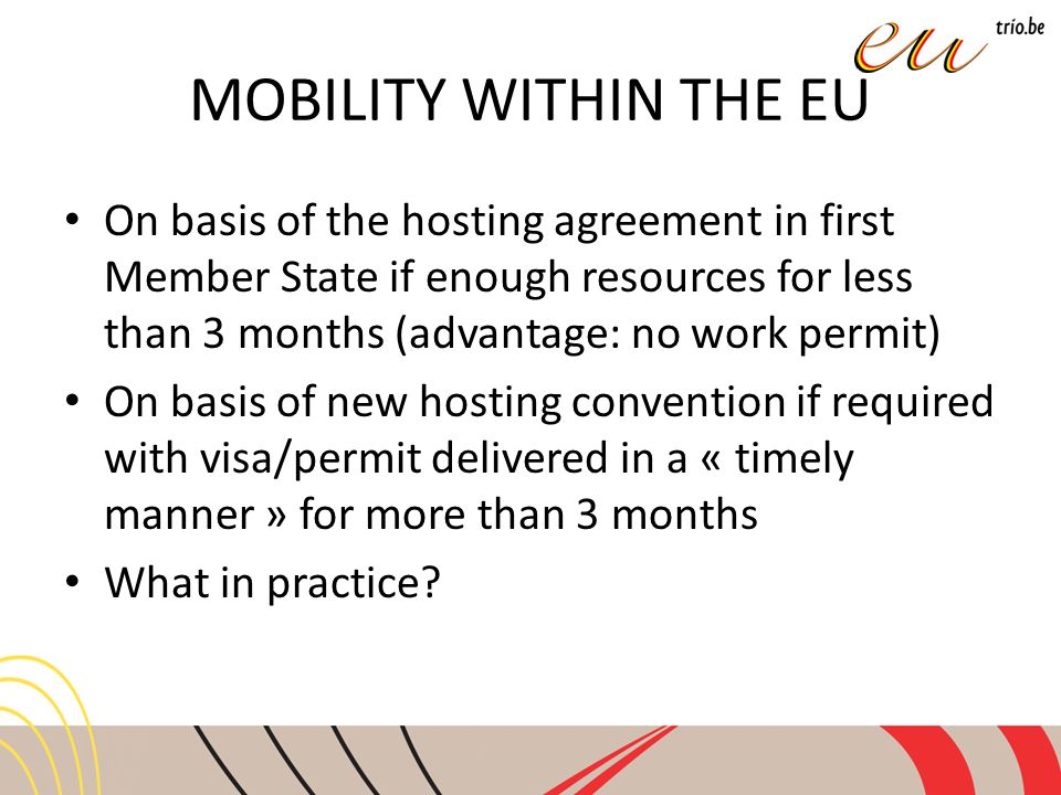 MOBILITY WITHIN THE EU On basis of the hosting agreement in first Member State if enough resources for less than 3 months (advantage: no work permit) On basis of new hosting convention if required with visa/permit delivered in a « timely manner » for more than 3 months What in practice