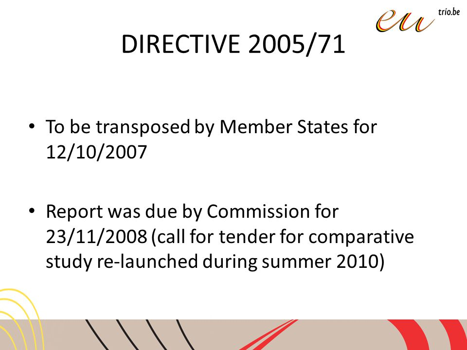 DIRECTIVE 2005/71 To be transposed by Member States for 12/10/2007 Report was due by Commission for 23/11/2008 (call for tender for comparative study re-launched during summer 2010)