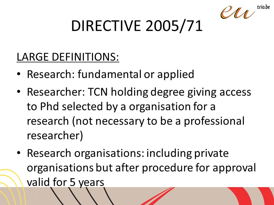 DIRECTIVE 2005/71 LARGE DEFINITIONS: Research: fundamental or applied Researcher: TCN holding degree giving access to Phd selected by a organisation for a research (not necessary to be a professional researcher) Research organisations: including private organisations but after procedure for approval valid for 5 years