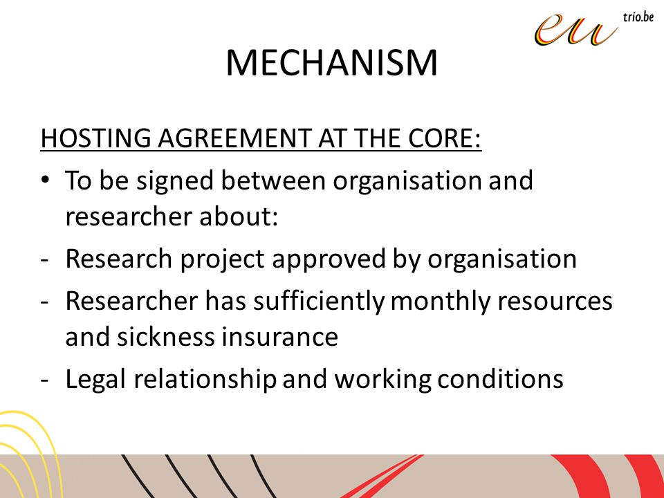 MECHANISM HOSTING AGREEMENT AT THE CORE: To be signed between organisation and researcher about: -Research project approved by organisation -Researcher has sufficiently monthly resources and sickness insurance -Legal relationship and working conditions
