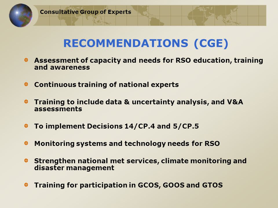 Consultative Group of Experts RECOMMENDATIONS (CGE) Assessment of capacity and needs for RSO education, training and awareness Continuous training of national experts Training to include data & uncertainty analysis, and V&A assessments To implement Decisions 14/CP.4 and 5/CP.5 Monitoring systems and technology needs for RSO Strengthen national met services, climate monitoring and disaster management Training for participation in GCOS, GOOS and GTOS