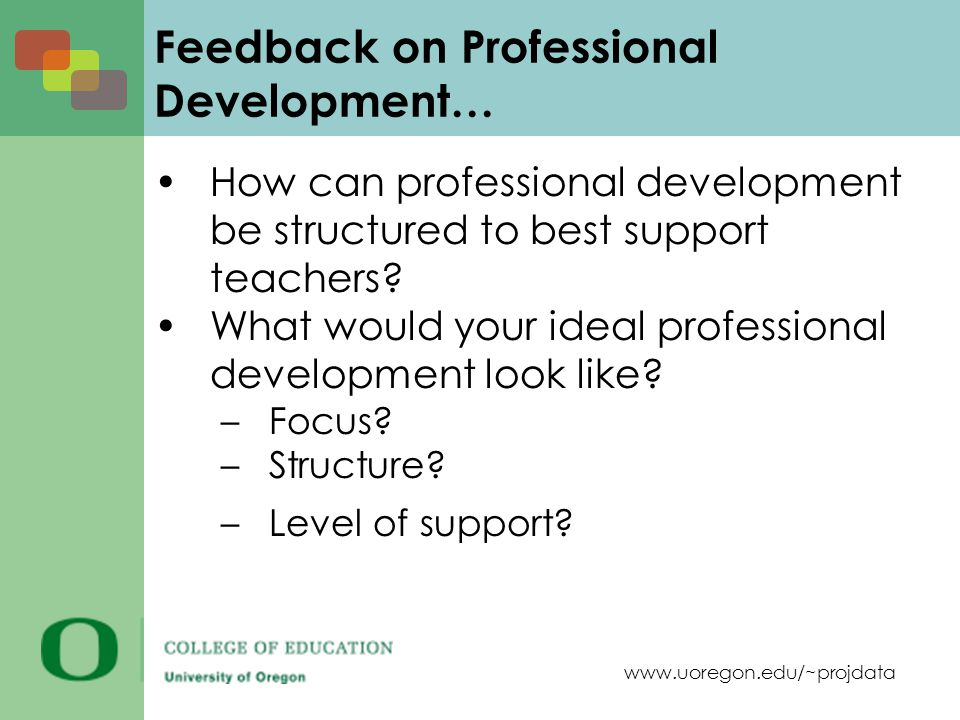 www.uoregon.edu/~projdata Feedback on Professional Development… How can professional development be structured to best support teachers.