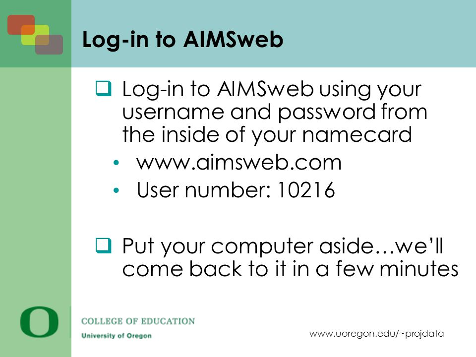 www.uoregon.edu/~projdata Log-in to AIMSweb  Log-in to AIMSweb using your username and password from the inside of your namecard www.aimsweb.com User number: 10216  Put your computer aside…we'll come back to it in a few minutes