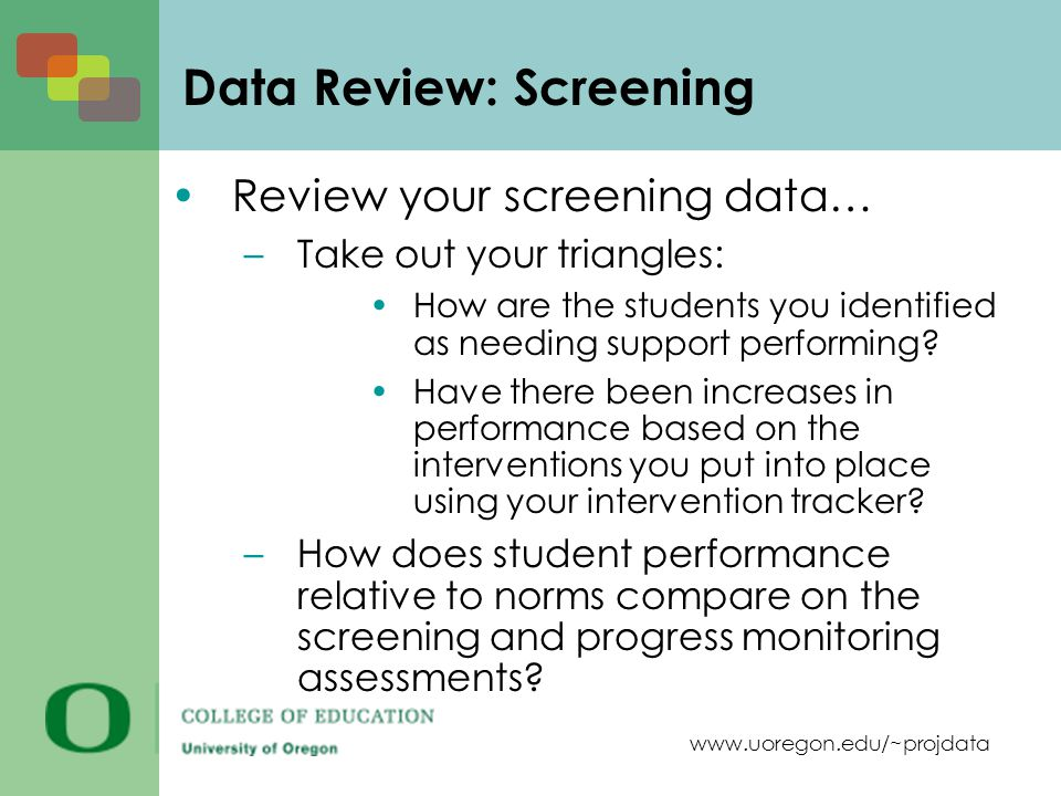 www.uoregon.edu/~projdata Data Review: Screening Review your screening data… –Take out your triangles: How are the students you identified as needing support performing.