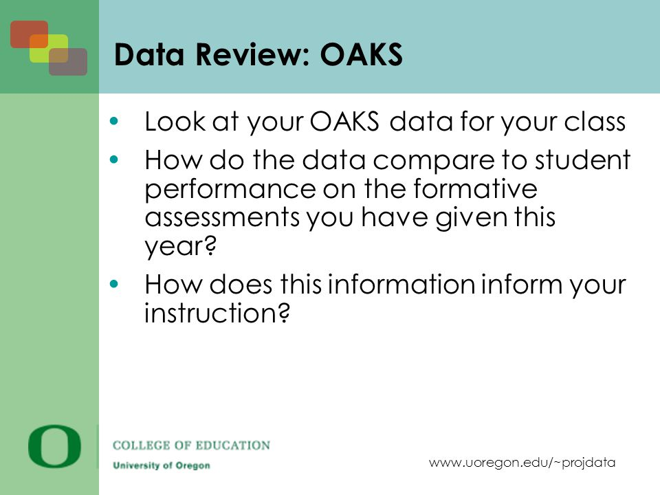 www.uoregon.edu/~projdata Data Review: OAKS Look at your OAKS data for your class How do the data compare to student performance on the formative assessments you have given this year.