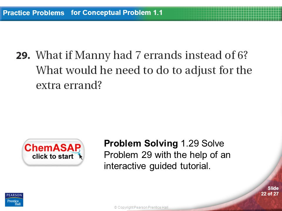 © Copyright Pearson Prentice Hall Slide 22 of 27 Practice Problems for Conceptual Problem 1.1 Problem Solving 1.29 Solve Problem 29 with the help of a