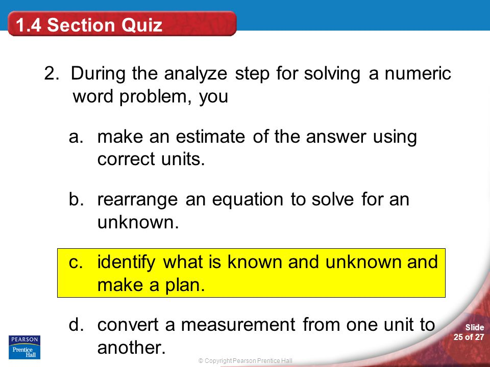 © Copyright Pearson Prentice Hall Slide 25 of 27 1.4 Section Quiz 2. During the analyze step for solving a numeric word problem, you a.make an estimat