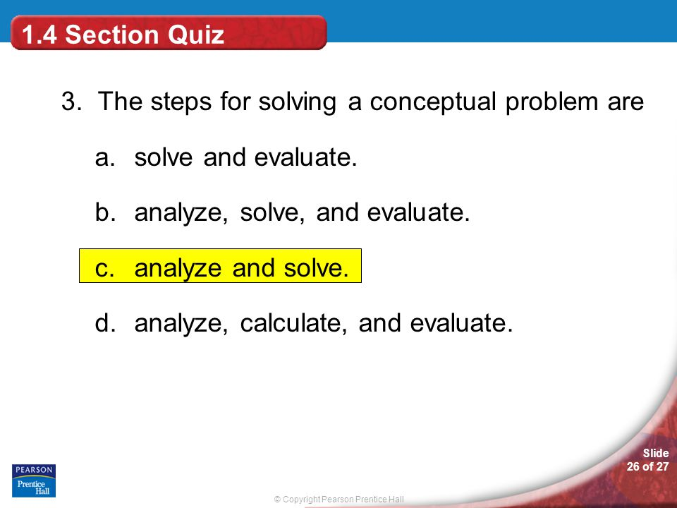 © Copyright Pearson Prentice Hall Slide 26 of 27 1.4 Section Quiz 3. The steps for solving a conceptual problem are a.solve and evaluate. b.analyze, s
