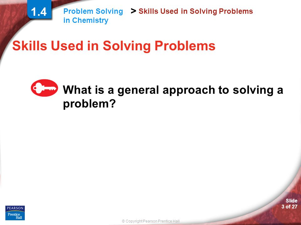 © Copyright Pearson Prentice Hall > Slide 3 of 27 Problem Solving in Chemistry Skills Used in Solving Problems What is a general approach to solving a