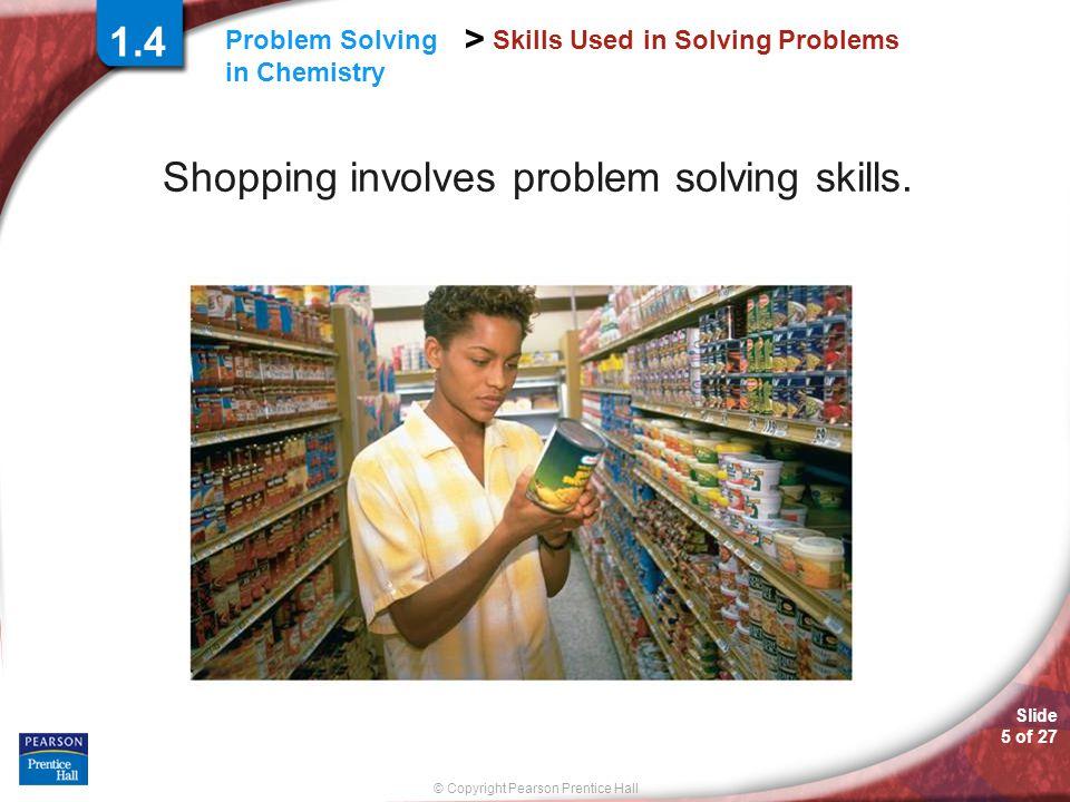 Slide 5 of 27 © Copyright Pearson Prentice Hall > Problem Solving in Chemistry Skills Used in Solving Problems Shopping involves problem solving skill