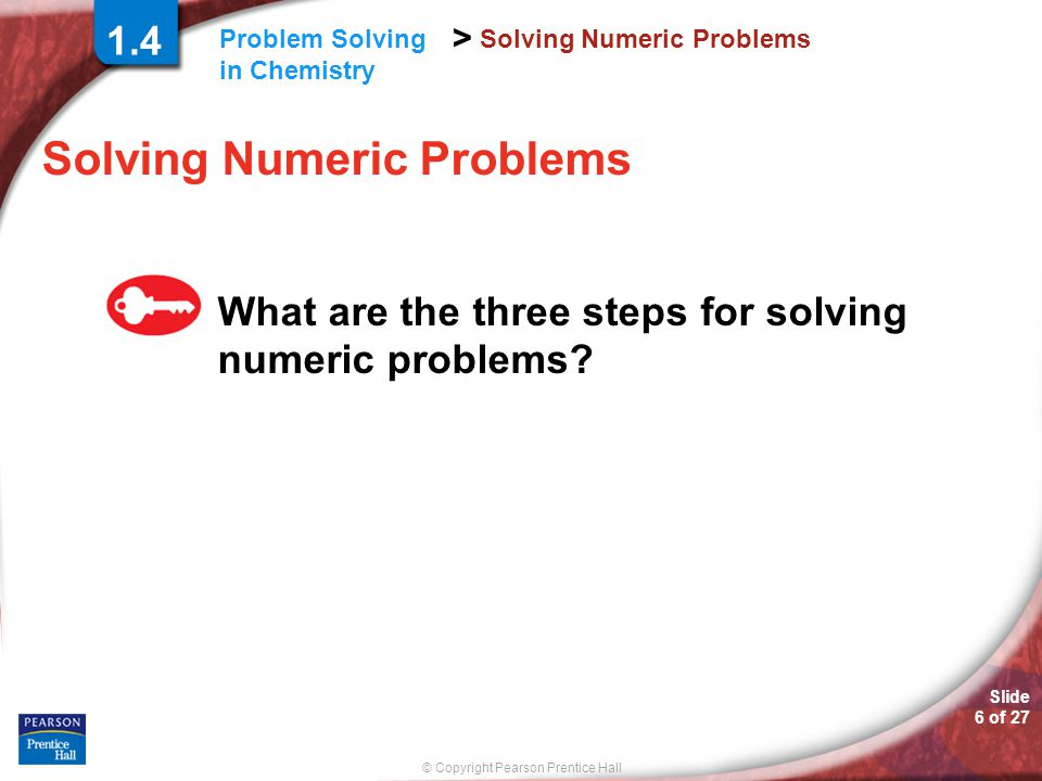 © Copyright Pearson Prentice Hall > Slide 6 of 27 Problem Solving in Chemistry Solving Numeric Problems What are the three steps for solving numeric p