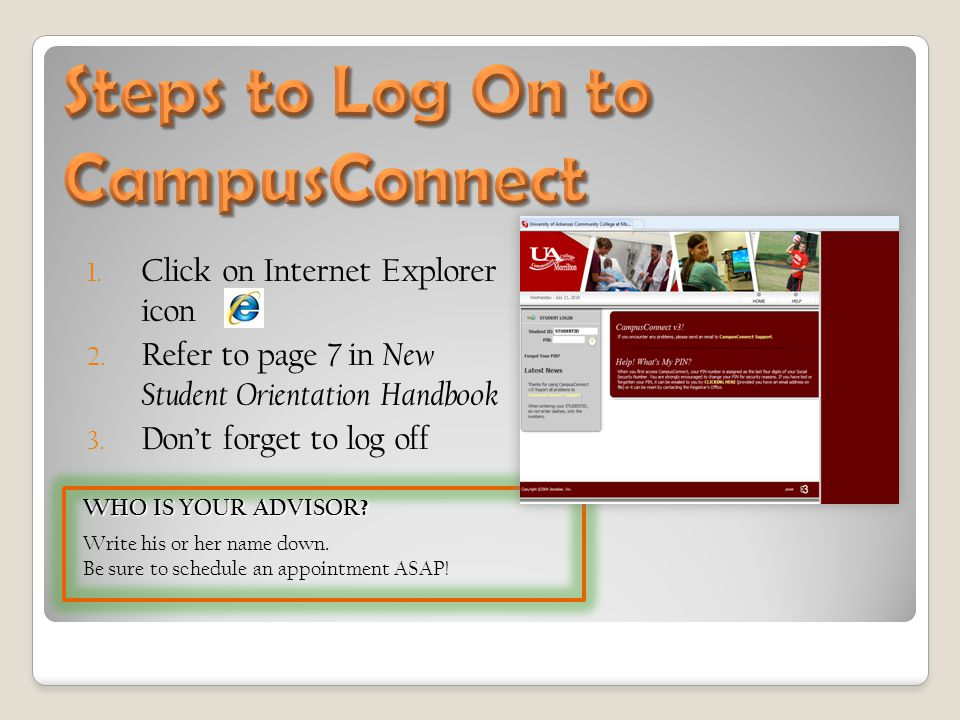 1. Click on Internet Explorer icon 2. Refer to page 7 in New Student Orientation Handbook 3. Don't forget to log off WHO IS YOUR ADVISOR? Write his or