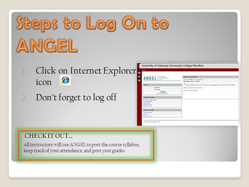 1. Click on Internet Explorer icon 2. Don't forget to log off CHECK IT OUT… CHECK IT OUT… All instructors will use ANGEL to post the course syllabus,