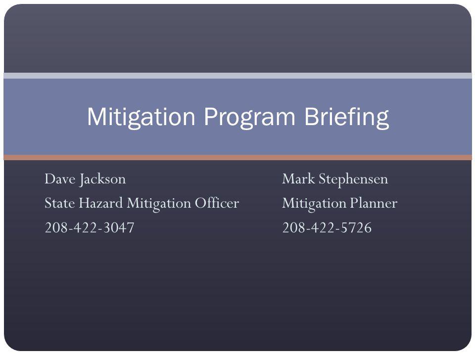 Dave JacksonMark Stephensen State Hazard Mitigation OfficerMitigation Planner 208-422-3047208-422-5726 Mitigation Program Briefing
